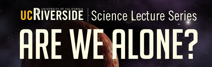 UC Riverside 2016-2017 Science Lecture Series, <i>Are We Alone?</i>, presents monthly topics about the search for life in the Universe and what it means for humanity. Source: UC Riverside Image credit: None